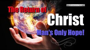 The Return of Christ: Man's Only Hope!